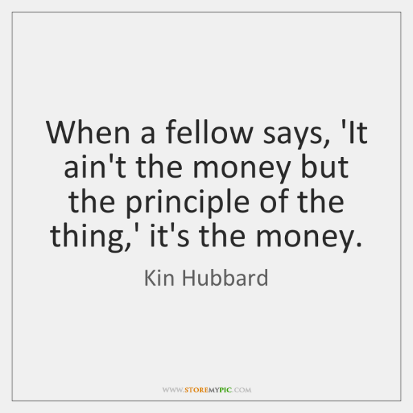 When a fellow says, 'It ain't the money but the principle of ...