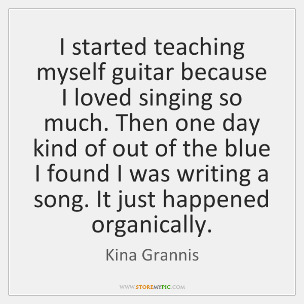 I started teaching myself guitar because I loved singing so much. Then ...