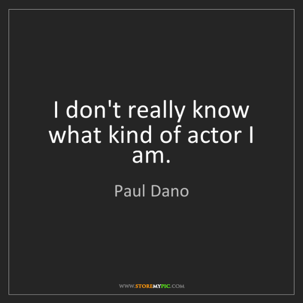 Paul Dano: I don't really know what kind of actor I am.