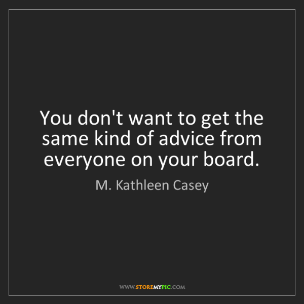 M. Kathleen Casey: You don't want to get the same kind of advice from everyone...