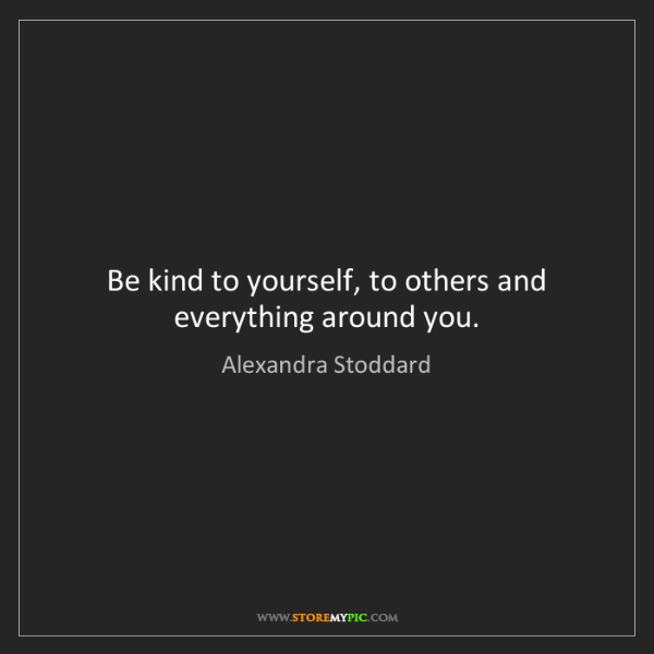 Alexandra Stoddard: Be kind to yourself, to others and everything around...