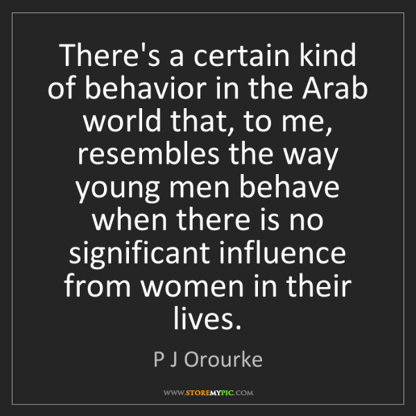 P J Orourke: There's a certain kind of behavior in the Arab world...