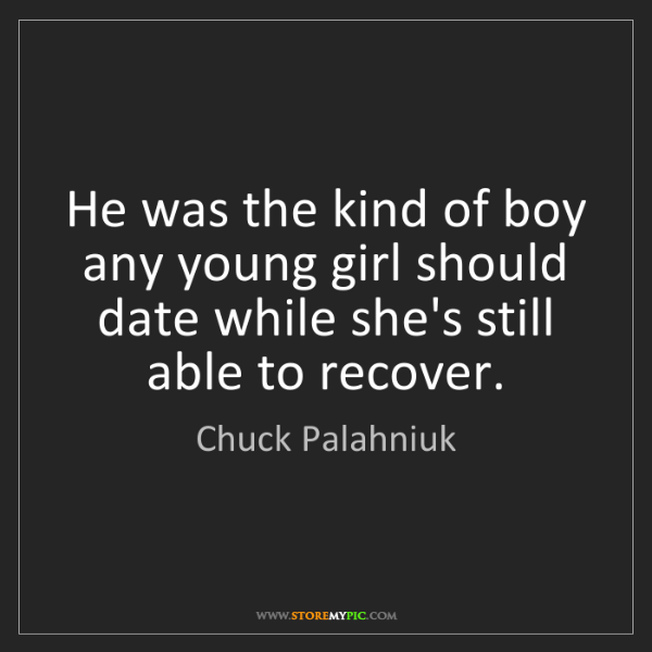 Chuck Palahniuk: He was the kind of boy any young girl should date while...