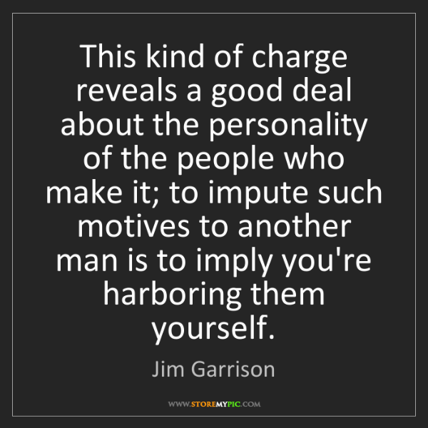 Jim Garrison: This kind of charge reveals a good deal about the personality...