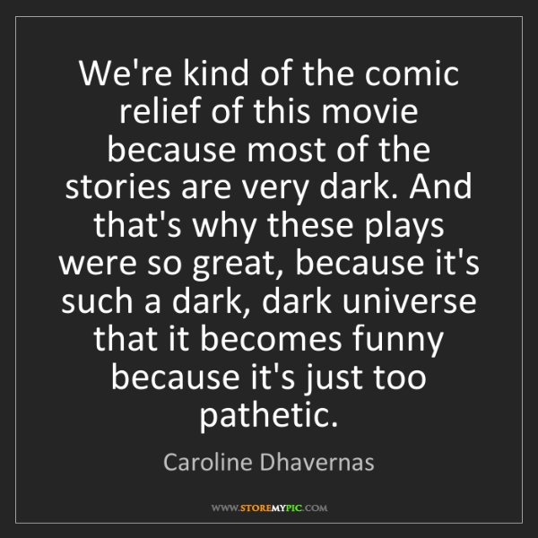 Caroline Dhavernas: We're kind of the comic relief of this movie because...