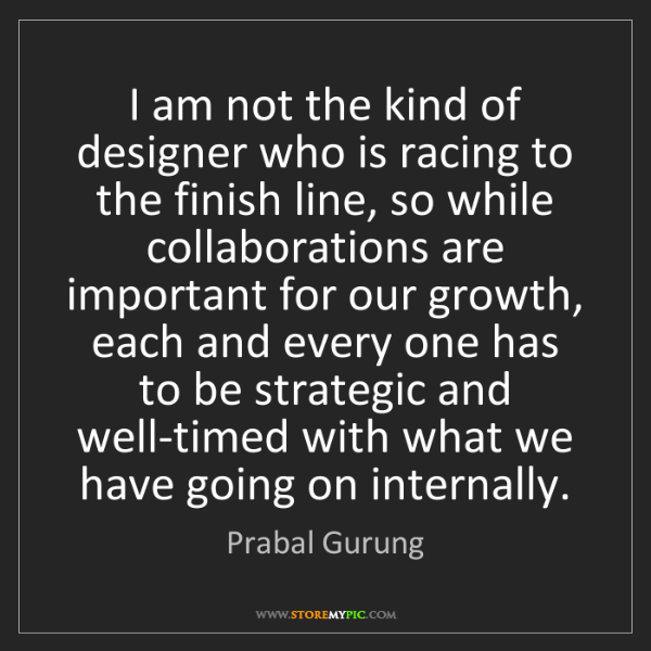 Prabal Gurung: I am not the kind of designer who is racing to the finish...