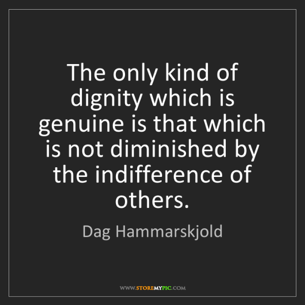 Dag Hammarskjold: The only kind of dignity which is genuine is that which...