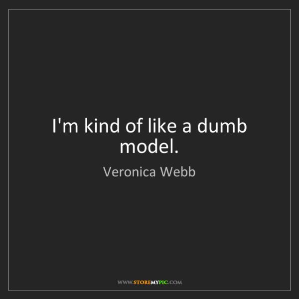 Veronica Webb: I'm kind of like a dumb model.