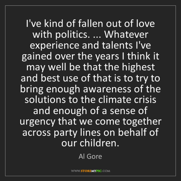 Al Gore: I've kind of fallen out of love with politics. ... Whatever...