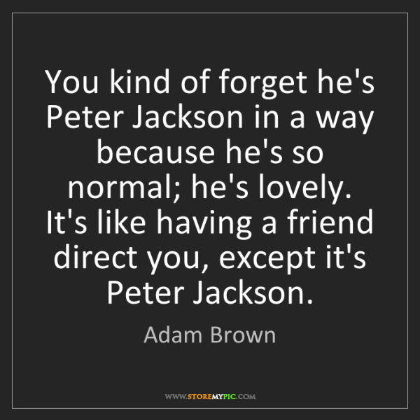 Adam Brown: You kind of forget he's Peter Jackson in a way because...