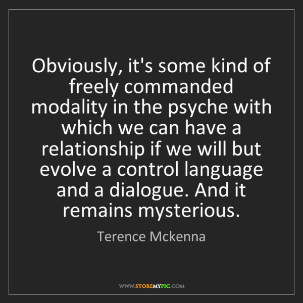 Terence Mckenna: Obviously, it's some kind of freely commanded modality...