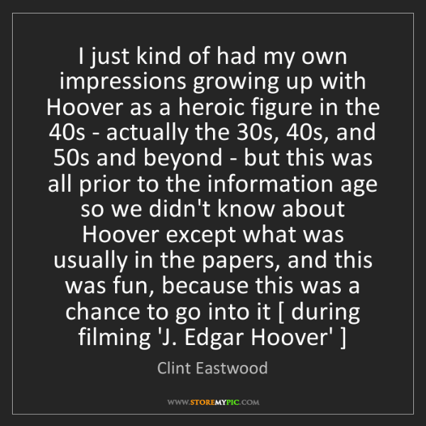 Clint Eastwood: I just kind of had my own impressions growing up with...