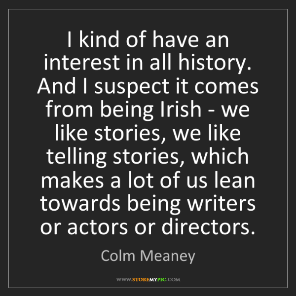 Colm Meaney: I kind of have an interest in all history. And I suspect...
