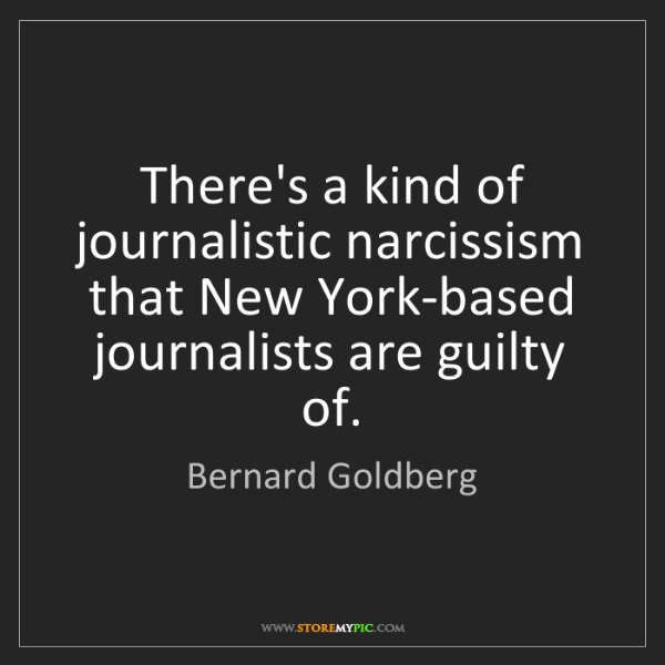 Bernard Goldberg: There's a kind of journalistic narcissism that New York-based...