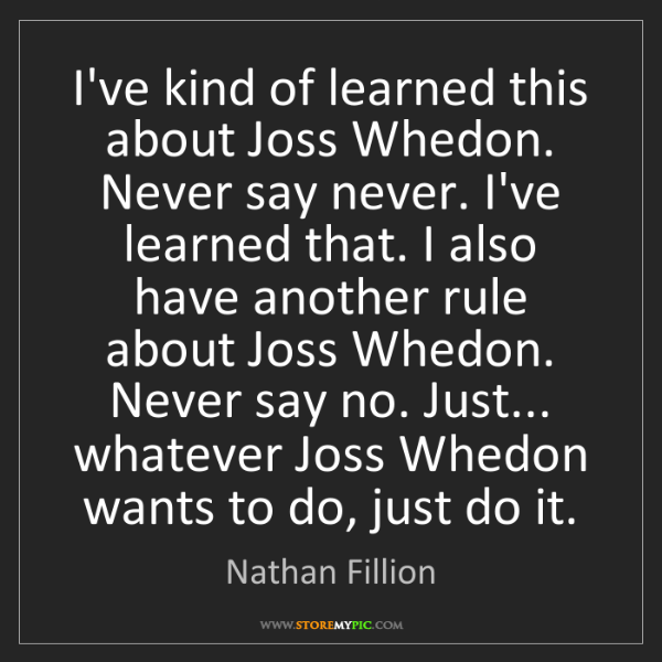 Nathan Fillion: I've kind of learned this about Joss Whedon. Never say...