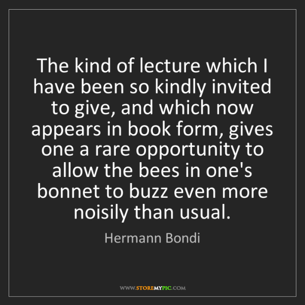 Hermann Bondi: The kind of lecture which I have been so kindly invited...