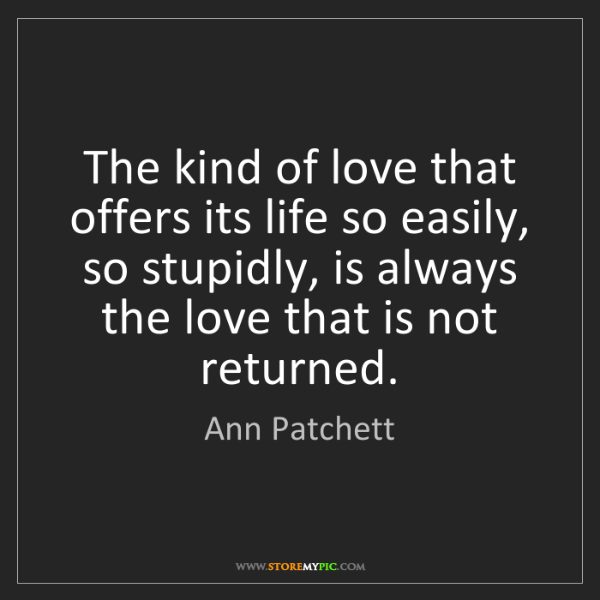 Ann Patchett: The kind of love that offers its life so easily, so stupidly,...