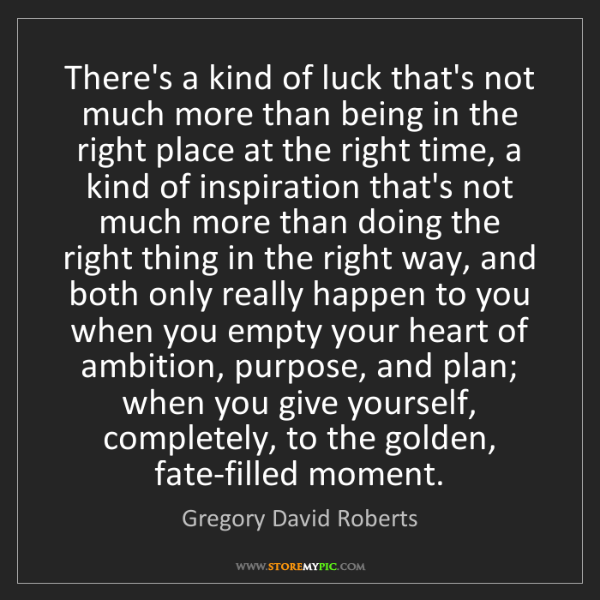 Gregory David Roberts: There's a kind of luck that's not much more than being...