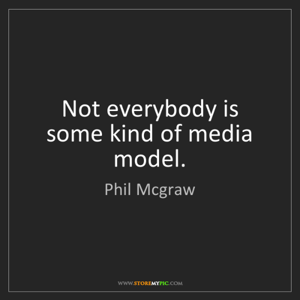Phil Mcgraw: Not everybody is some kind of media model.