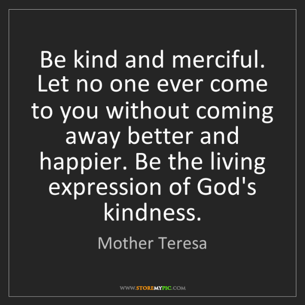 Mother Teresa: Be kind and merciful. Let no one ever come to you without...