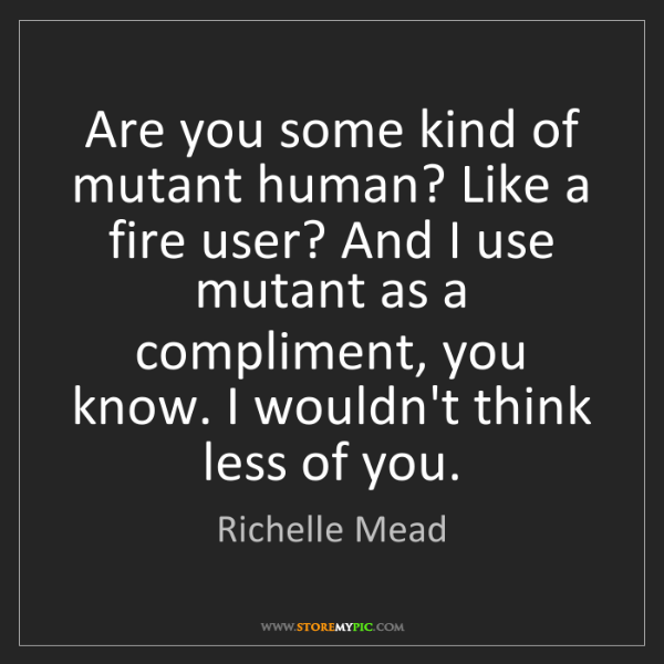 Richelle Mead: Are you some kind of mutant human? Like a fire user?...