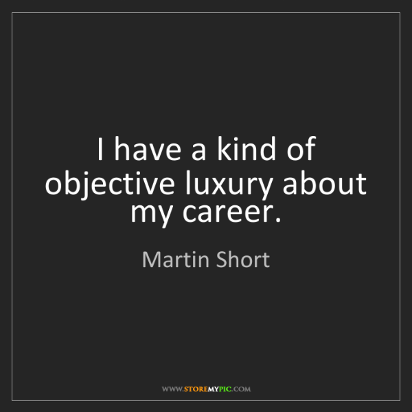 Martin Short: I have a kind of objective luxury about my career.