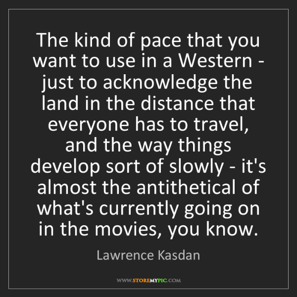 Lawrence Kasdan: The kind of pace that you want to use in a Western -...