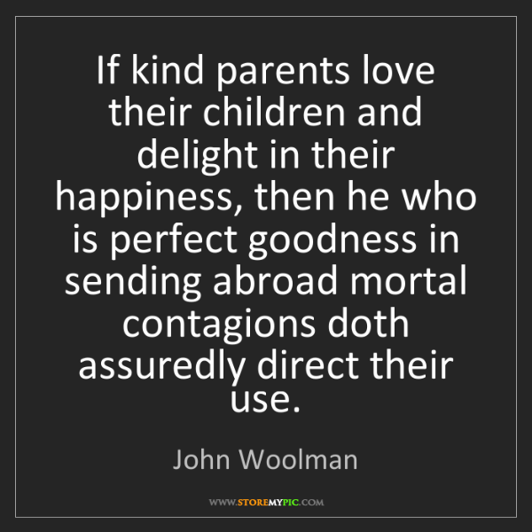 John Woolman: If kind parents love their children and delight in their...