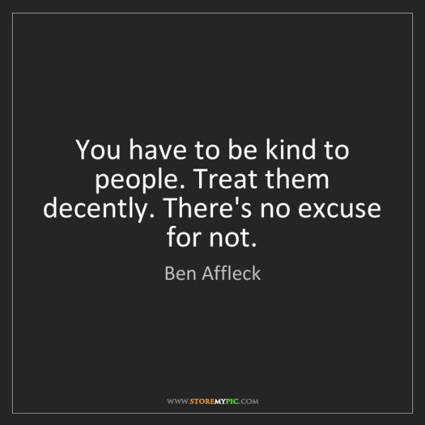 Ben Affleck: You have to be kind to people. Treat them decently. There's...