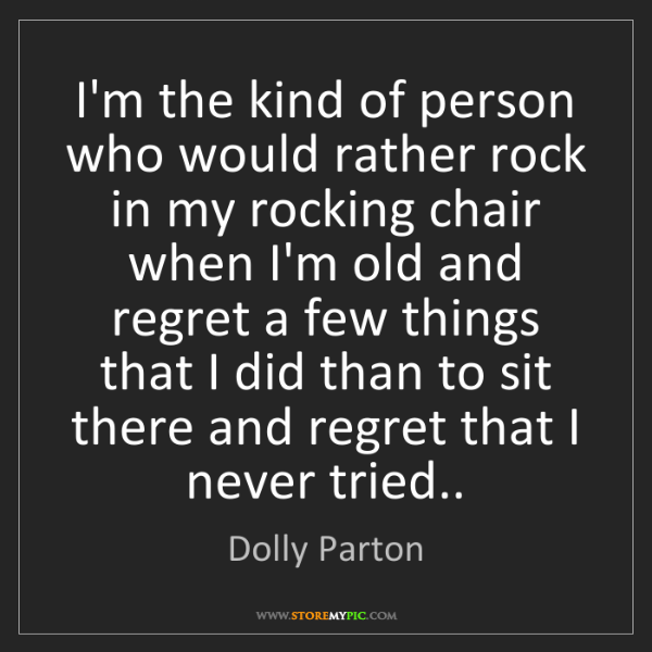 Dolly Parton: I'm the kind of person who would rather rock in my rocking...