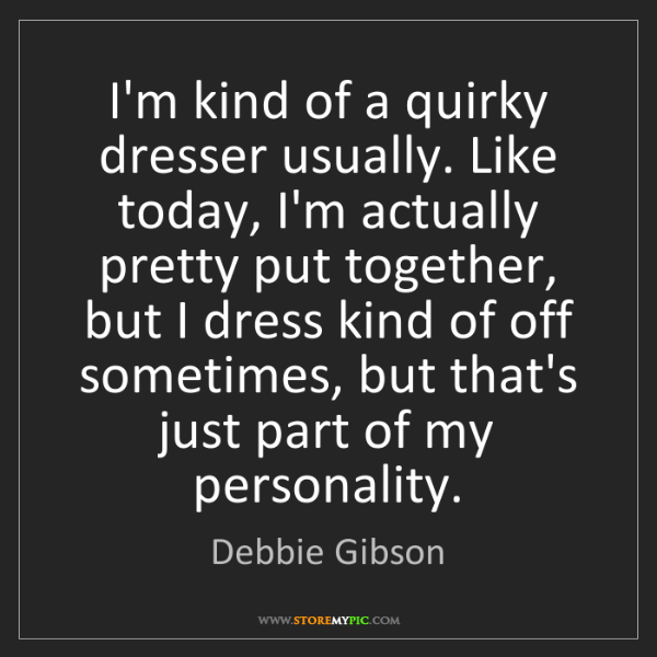 Debbie Gibson: I'm kind of a quirky dresser usually. Like today, I'm...