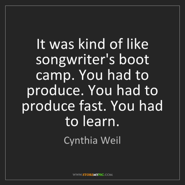 Cynthia Weil: It was kind of like songwriter's boot camp. You had to...