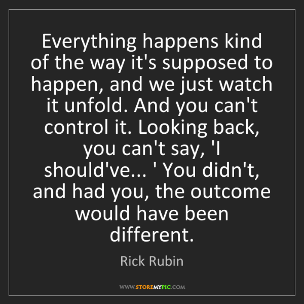 Rick Rubin: Everything happens kind of the way it's supposed to happen,...