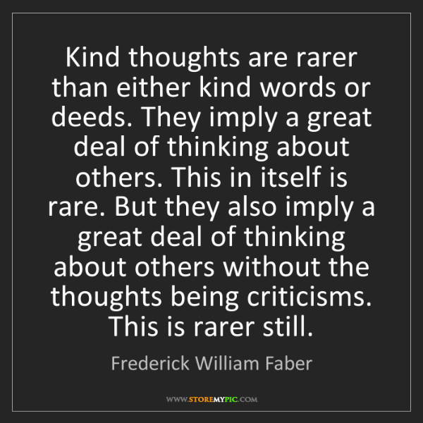 Frederick William Faber: Kind thoughts are rarer than either kind words or deeds....