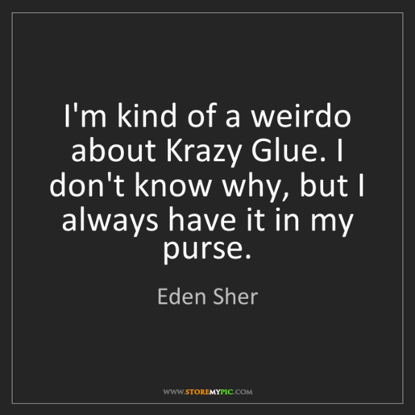 Eden Sher: I'm kind of a weirdo about Krazy Glue. I don't know why,...