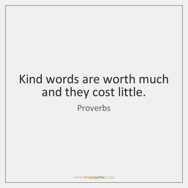 Kind words are worth much and they cost little.