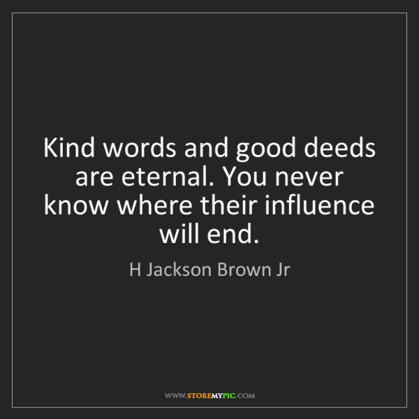 H Jackson Brown Jr: Kind words and good deeds are eternal. You never know...