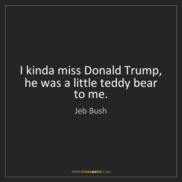 Jeb Bush: I kinda miss Donald Trump, he was a little teddy bear...