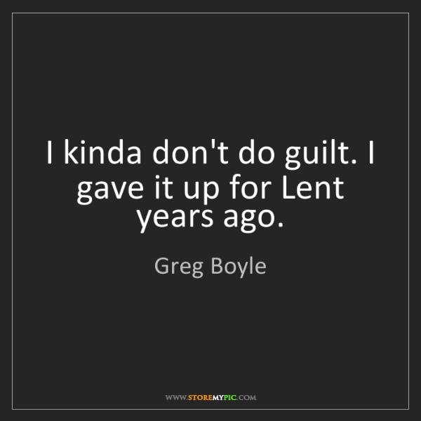 Greg Boyle: I kinda don't do guilt. I gave it up for Lent years ago.