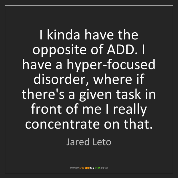 Jared Leto: I kinda have the opposite of ADD. I have a hyper-focused...