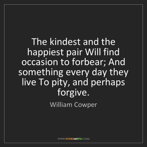 William Cowper: The kindest and the happiest pair Will find occasion...