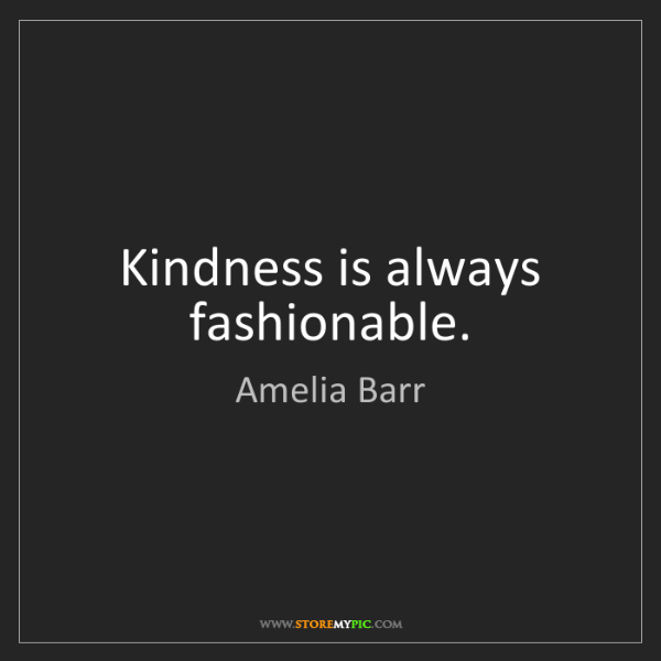 Amelia Barr: Kindness is always fashionable.