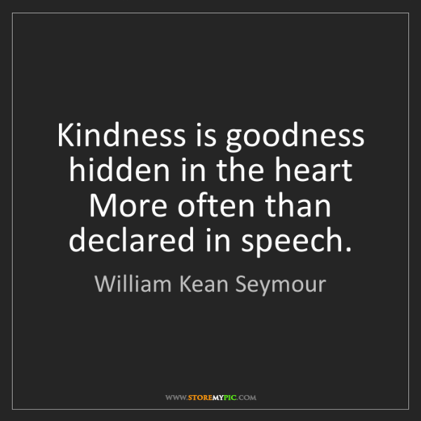 William Kean Seymour: Kindness is goodness hidden in the heart  More often...