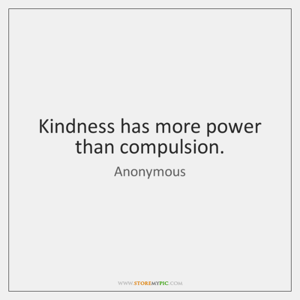 Kindness has more power than compulsion.