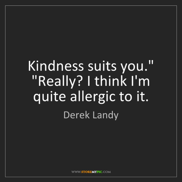 "Derek Landy: Kindness suits you."" ""Really? I think I'm quite allergic..."