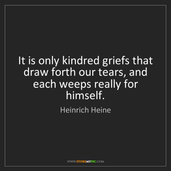 Heinrich Heine: It is only kindred griefs that draw forth our tears,...