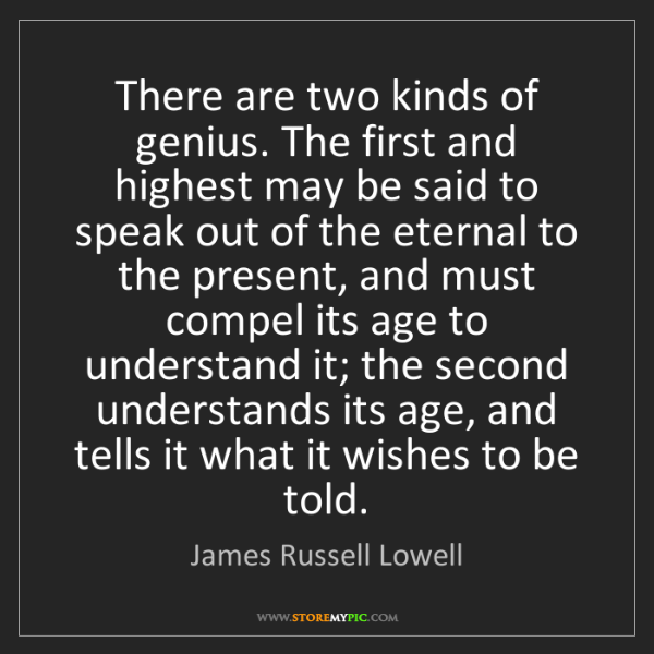 James Russell Lowell: There are two kinds of genius. The first and highest...