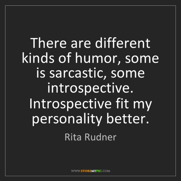 Rita Rudner: There are different kinds of humor, some is sarcastic,...