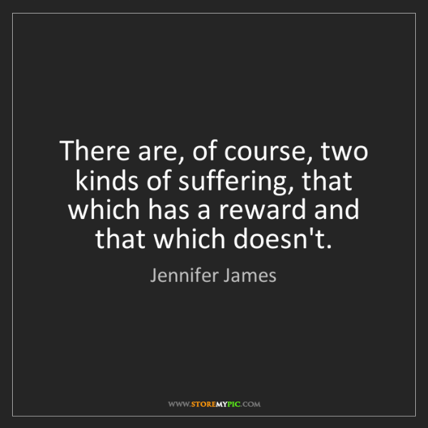 Jennifer James: There are, of course, two kinds of suffering, that which...