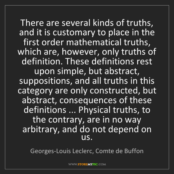 Georges-Louis Leclerc, Comte de Buffon: There are several kinds of truths, and it is customary...